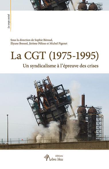 La CGT (1975-1995). Le syndicalisme à l'épreuve des crises